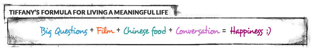 Tiffany's formula for living a meaningful life: Big Question + Film + Chinese Food + Conversation = Happiness